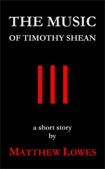 The Music of Timothy Shean, a short story by Matthew Lowes